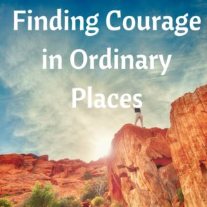Finding Courage in Ordinary Places