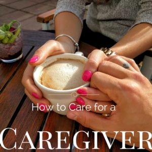 How to Care For a Caregiver